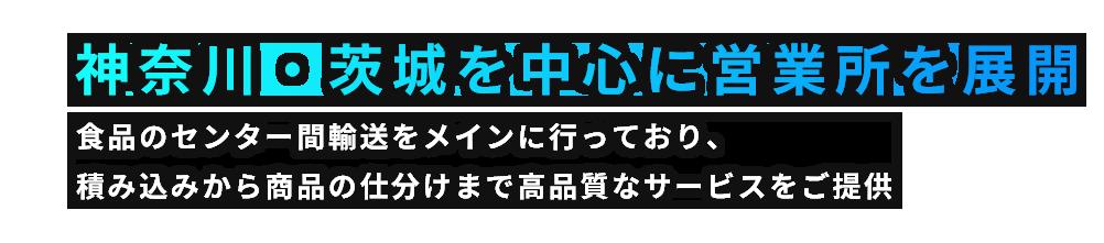 神奈川・茨城を中心に営業所を展開。食品のセンター間輸送をメインに行っており、積み込みから商品の仕分けまで高品質なサービスをご提供